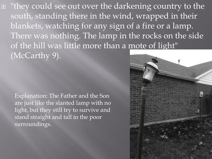 """""""they could see out over the darkening country to the south, standing there in the wind, wrapped in their blankets, watching for any sign of a fire or a lamp. There was nothing. The lamp in the rocks on the side of the hill was little more than a mote of light"""" (McCarthy 9)."""
