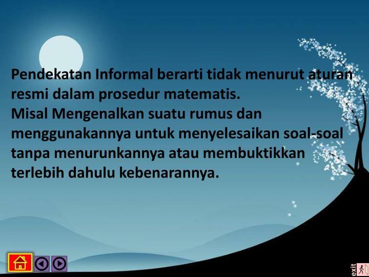 Pendekatan Informal berarti tidak menurut aturan resmi dalam prosedur matematis.