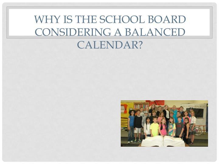 WHY is the school board considering a balanced calendar?