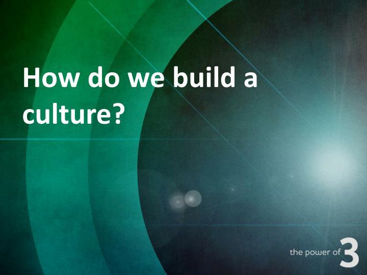How do we build a culture?