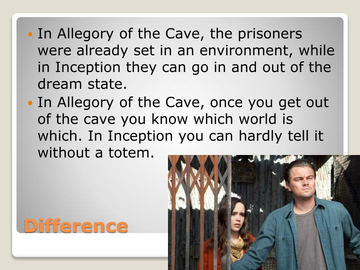 In Allegory of the Cave, the prisoners were already set in an environment, while in Inception they can go in and out of the dream state.