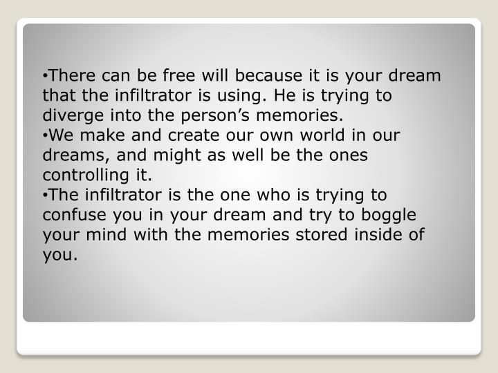 There can be free will because it is your dream that the infiltrator is using. He is trying to diverge into the person's memories.