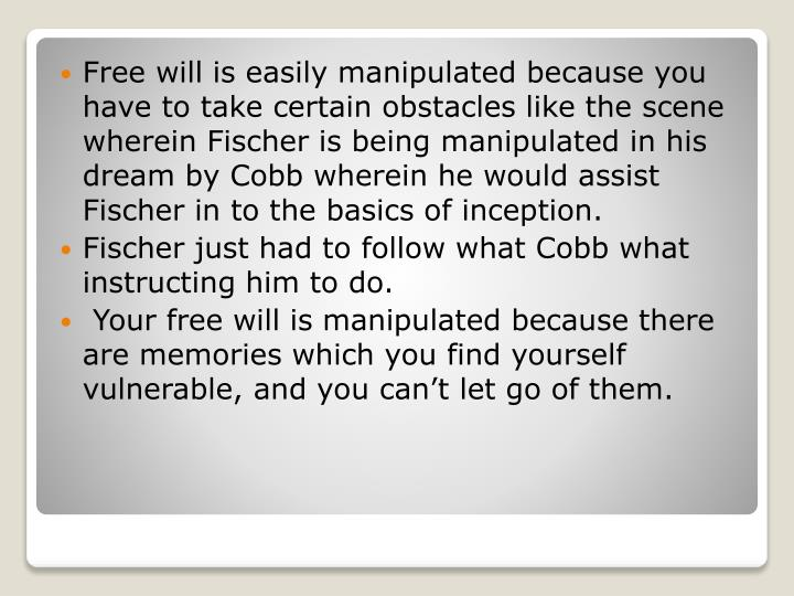 Free will is easily manipulated because you have to take certain obstacles like the scene wherein Fischer is being manipulated in his dream by Cobb wherein he would assist Fischer in to the basics of inception.