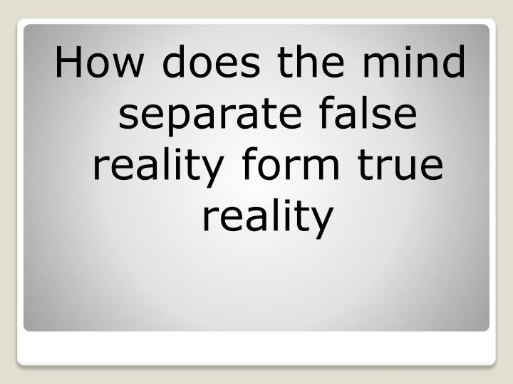 How does the mind separate false reality form true reality