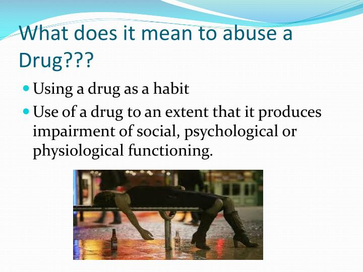 What does it mean to abuse a Drug???