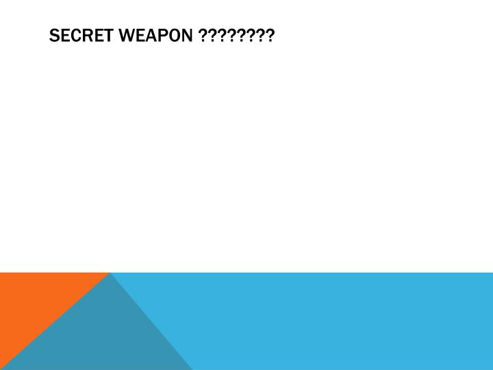 SECRET WEAPON ????????