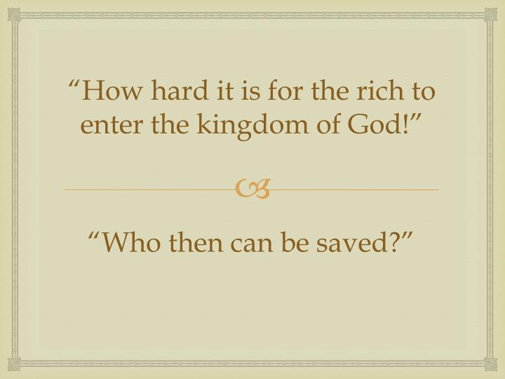 """How hard it is for the rich to enter the kingdom of God!"""