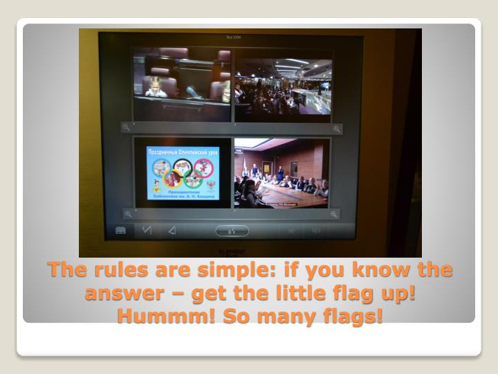 The rules are simple: if you know the answer – get the little flag up!
