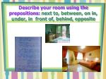 describe your room using the prepositions next to between on in under in front of behind opposite