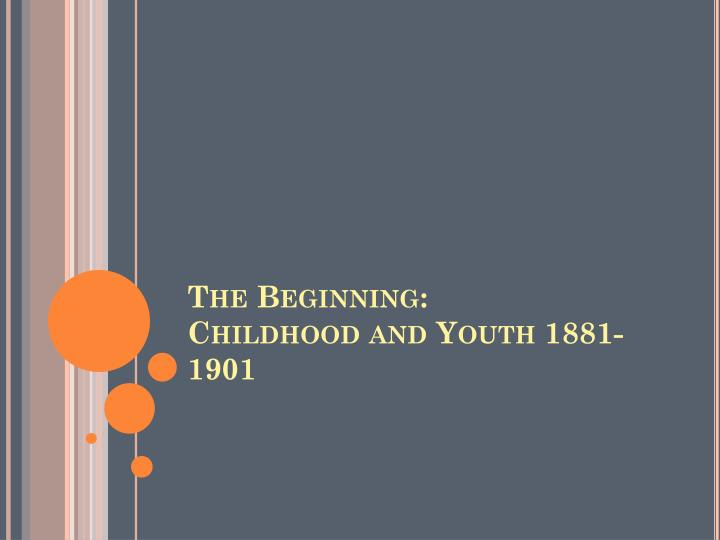 The beginning childhood and youth 1881 1901