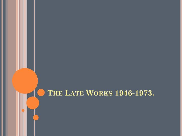 The Late Works 1946-1973.