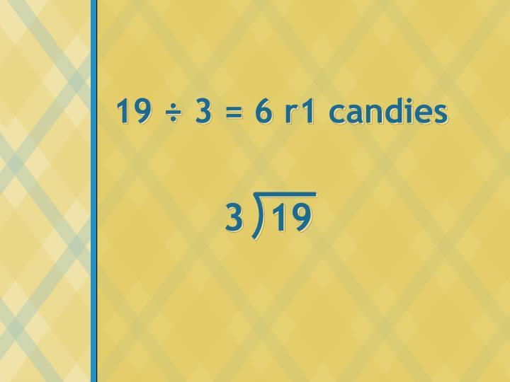 19 ÷ 3 = 6 r1 candies
