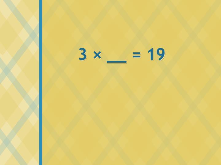 3 × __ = 19