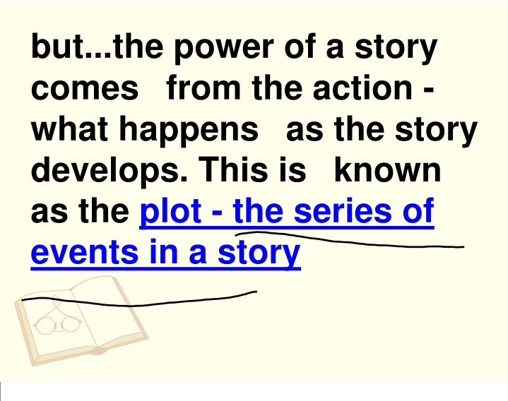 but...the power of a story comes from the action - what happens as the story develops. This is known as the