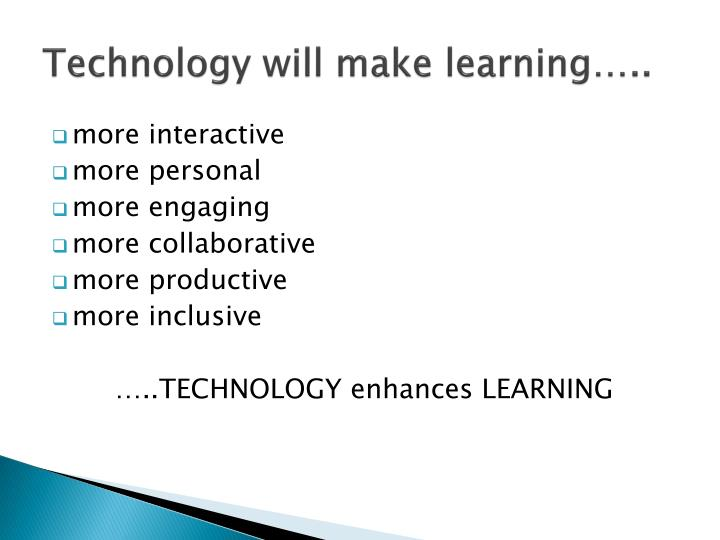 Technology will make learning…..