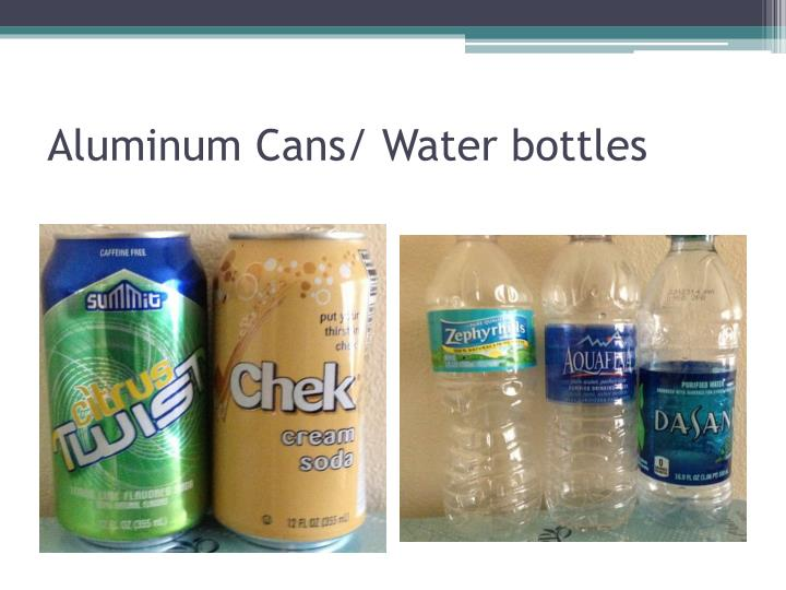 Aluminum Cans/ Water bottles
