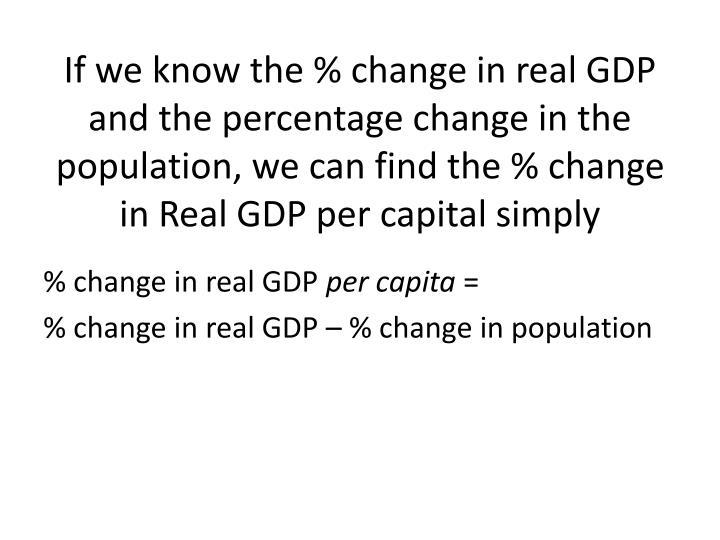 If we know the % change in real GDP and the percentage change in the population, we can find the % change in Real GDP per capital simply