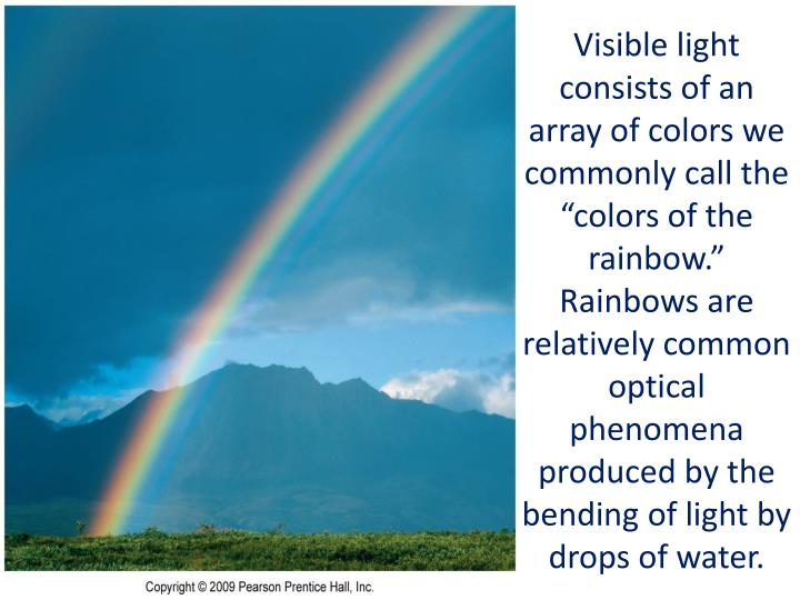 """Visible light consists of an array of colors we commonly call the """"colors of the rainbow.""""  Rainbows are relatively common optical phenomena produced by the bending of light by drops of water."""