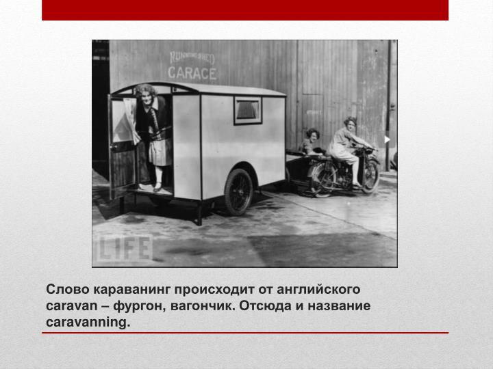 Слово караванинг происходит от английского caravan – фургон, вагончик. Отсюда и название caravanning.