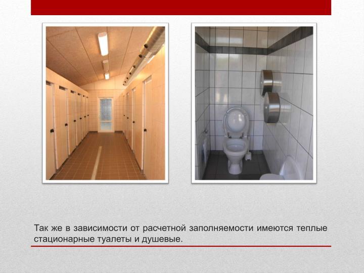 Так же в зависимости от расчетной заполняемости имеются теплые стационарные туалеты и душевые.