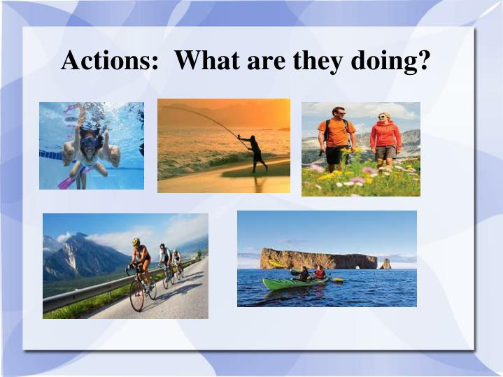 Actions:  What are they doing?