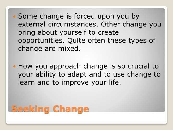 Some change is forced upon you by external circumstances. Other change you bring about yourself to create opportunities. Quite often these types of change are mixed.