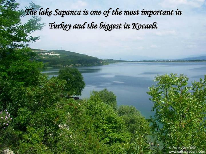 The lake Sapanca is one of the most important in Turkey and the biggest in Kocaeli.