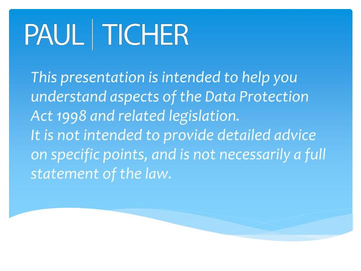 This presentation is intended to help you understand aspects of the Data Protection Act 1998 and rel...