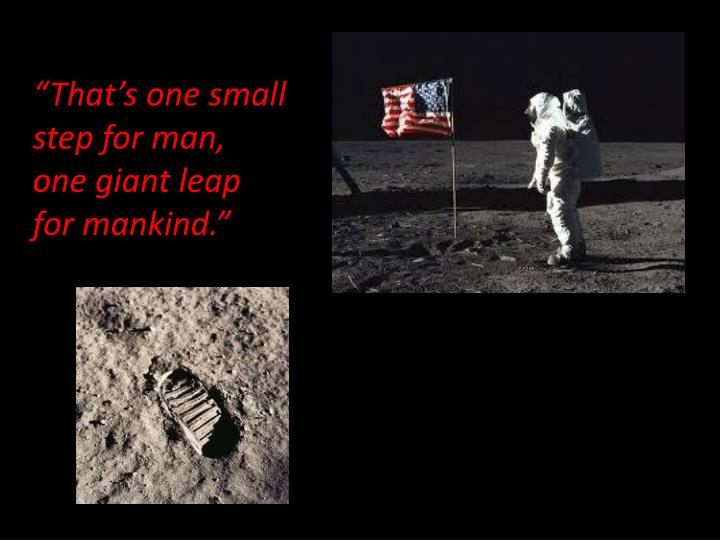 """That's one small step for man,  one giant leap for mankind."""