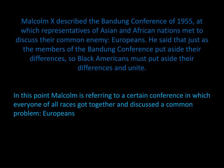 Malcolm X described the Bandung Conference of 1955, at which representatives of Asian and African nations met to discuss their common enemy: Europeans. He said that just as the members of the Bandung Conference put aside their differences, so Black Americans must put aside their differences and unite.