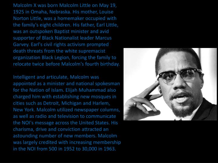 Malcolm X was born Malcolm Little on May 19, 1925 in Omaha, Nebraska. His mother, Louise Norton Litt...