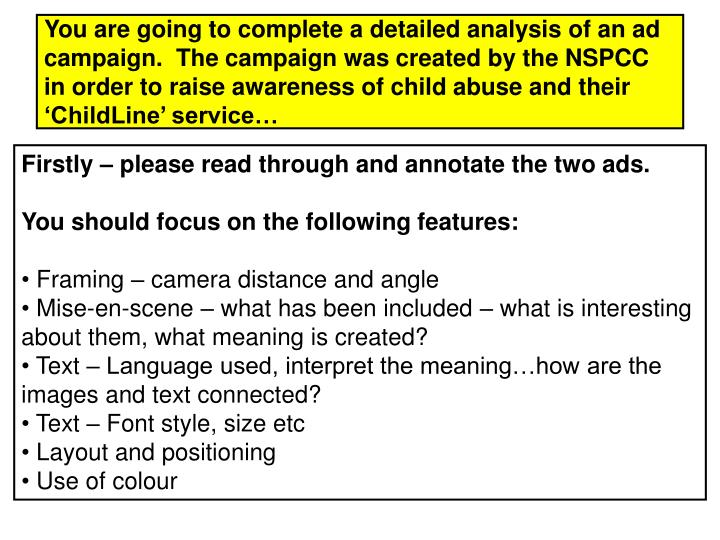 You are going to complete a detailed analysis of an ad campaign.  The campaign was created by the NSPCC in order to raise awareness of child abuse and their 'ChildLine' service…