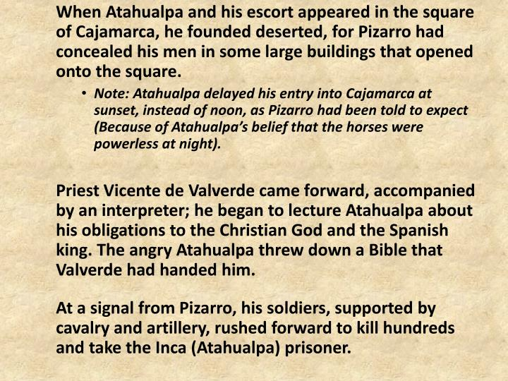 When Atahualpa and his escort appeared in the square of Cajamarca, he founded deserted, for Pizarro had concealed his men in some large buildings that opened onto the square.