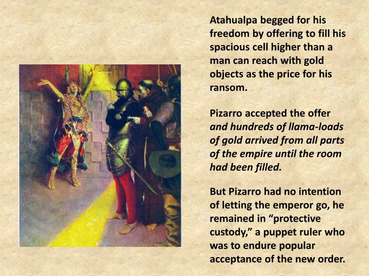 Atahualpa begged for his freedom by offering to fill his spacious cell higher than a man can reach with gold objects as the price for his ransom.