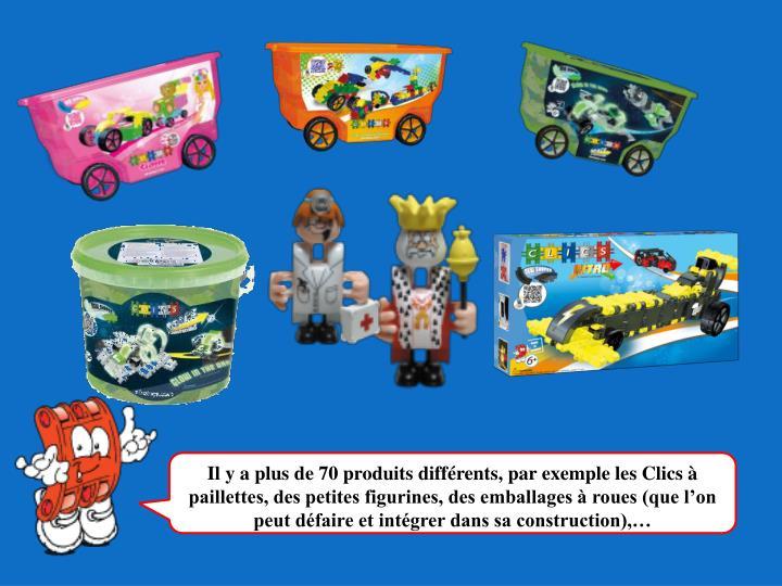 Il y a plus de 70 produits différents, par exemple les Clics à paillettes, des petites figurines, des emballages à roues (que l'on peut défaire et intégrer dans sa construction),…