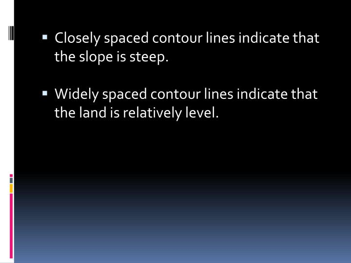 Closely spaced contour lines indicate that the slope is steep.