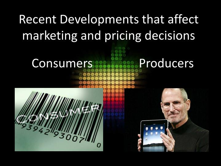 Recent Developments that affect marketing and pricing decisions