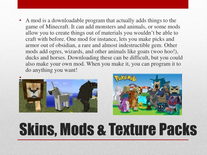 A mod is a downloadable program that actually adds things to the game of