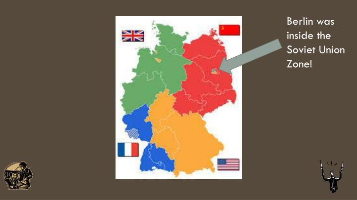 Berlin was inside the Soviet Union Zone!
