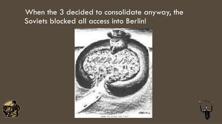 When the 3 decided to consolidate anyway, the Soviets blocked all access into Berlin!