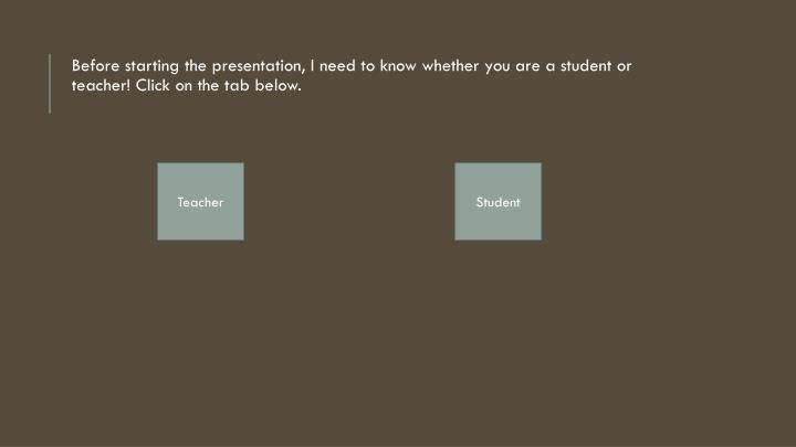 Before starting the presentation, I need to know whether you are a student or teacher! Click on the tab below.
