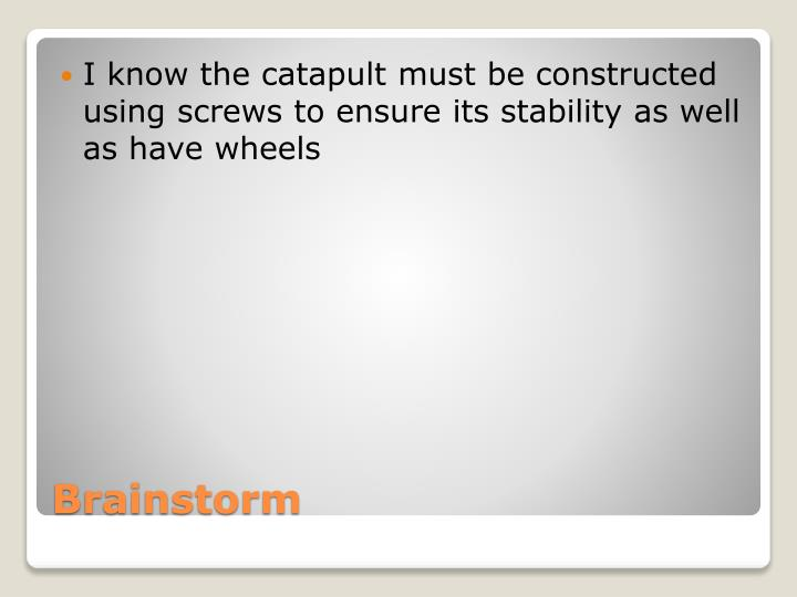 I know the catapult must be constructed using screws to ensure its stability as well as have wheels