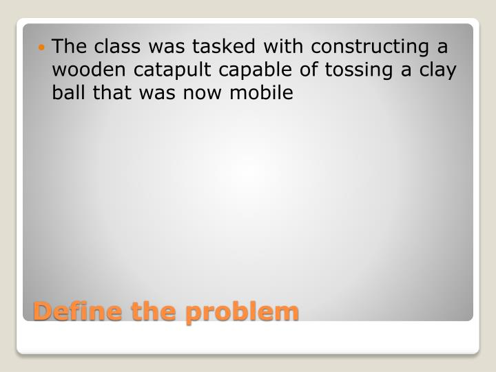 The class was tasked with constructing a wooden catapult capable of tossing a clay ball that was now mobile