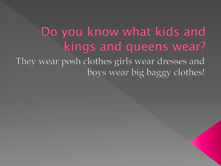 Do you know what kids and kings and queens wear?