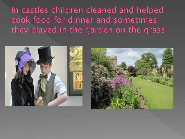 In castles children cleaned and helped cook food for dinner and sometimes they played in the garden on the grass