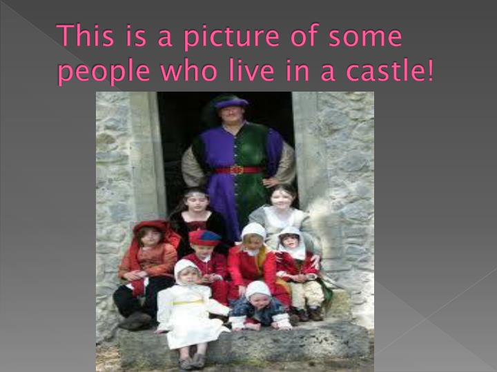 This is a picture of some people who live in a castle!