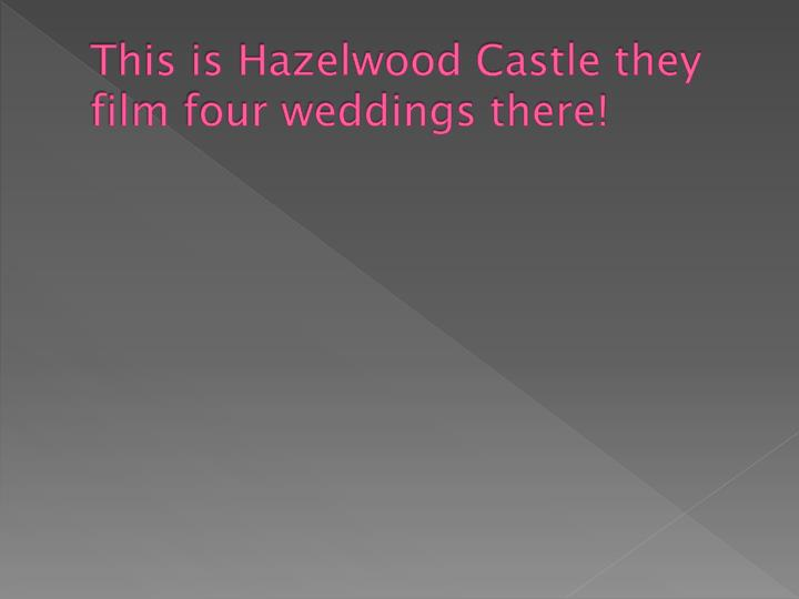 This is Hazelwood Castle they film four weddings there!