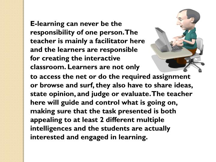 E-learning can never be the responsibility of one person. The teacher is mainly a facilitator here and the learners are responsible for creating the interactive classroom. Learners are not only