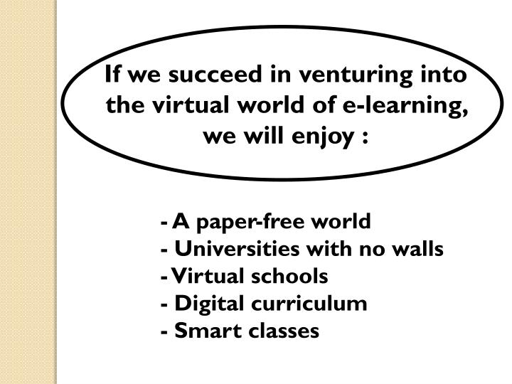 If we succeed in venturing into the virtual world of e-learning, we will enjoy :