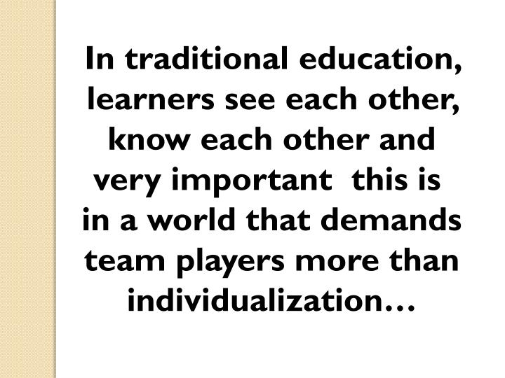 In traditional education, learners see each other, know each other and this is